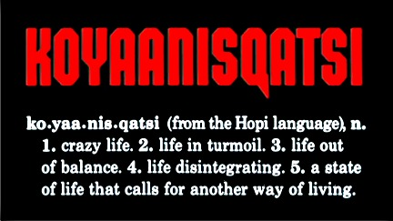 KOYAANISQATSI - ko yaa nis qatsi - from the Hopi langusge - 1 - crazy life - 2 life in turmoil - 3 - life out of balance - 4 life disintegrating - 5  - a state of life that calls for another way of living